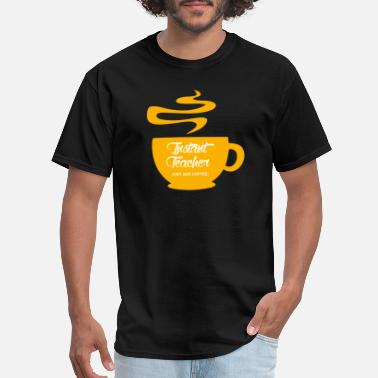 Instant Coffee Coffee - Instant Teacher Just Add Coffee - Men's T-Shirt