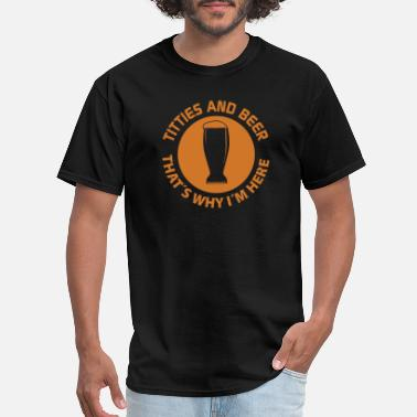 Im Here For The Beer titties and beer thats why im here - Men's T-Shirt