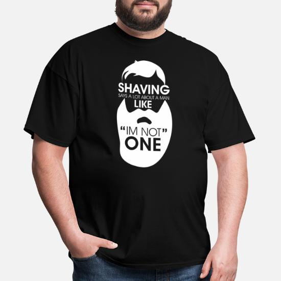 SHAVING SAYS ALOT ABOUT A MAN LIKE IM NOT ONE BEARD MENS T SHIRT