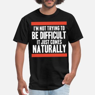 It Just Comes Naturally I am not trying to be difficult It just comes nat - Men's T-Shirt