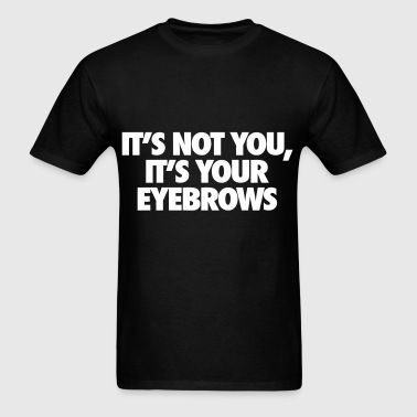 It's Not You It's Your Eyebrows - Men's T-Shirt