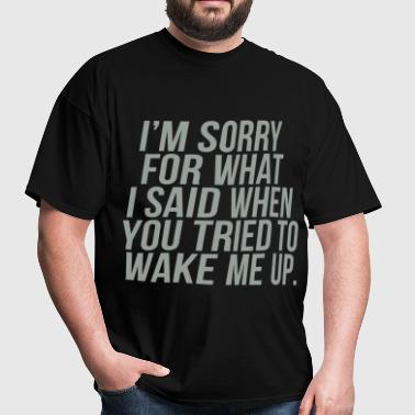 Sorry For What I Said When You Tried To Wake Me Up - Men's T-Shirt
