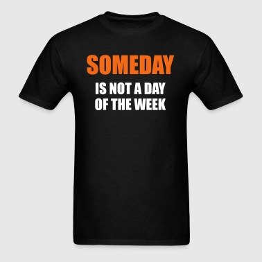 Someday is not a day of the week - Men's T-Shirt