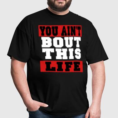 YOU AIN'T BOUT THIS LIFE - Men's T-Shirt