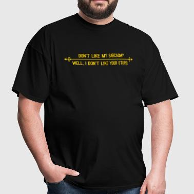 Dont like my sarcasm? Well I dont like your stupid - Men's T-Shirt