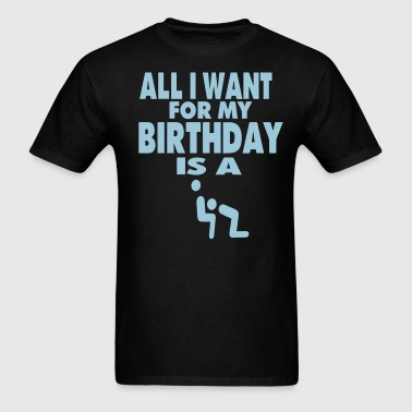 ALL I WANT FOR MY BIRTHDAY IS A BLOWJOB - Men's T-Shirt