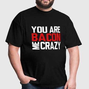 You Are Bacon Me Crazy - Men's T-Shirt
