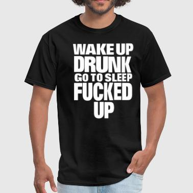 WAKE UP DRUNK go to sleep FUCKED UP - Men's T-Shirt