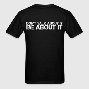 Don't Talk about it.  Be about it. - Men's T-Shirt
