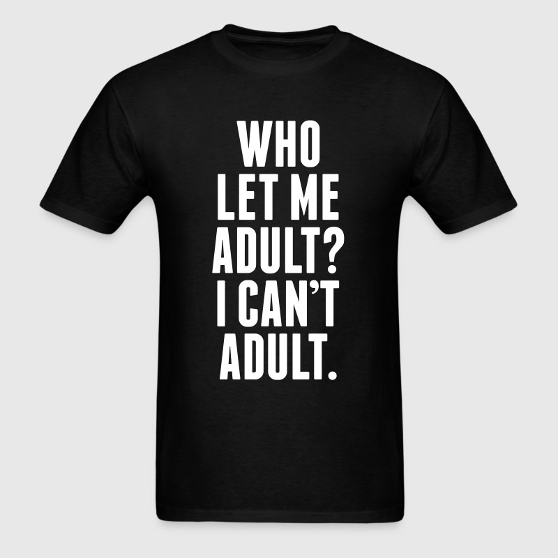 Who Let Me Adult? I Can't Adult. - Men's T-Shirt
