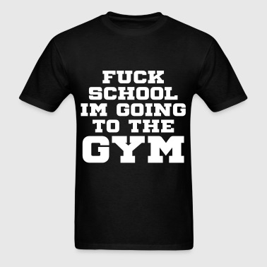 FUCK SCHOOL IM GOING TO THE GYM - Men's T-Shirt