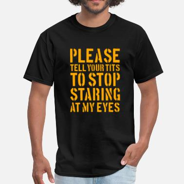 Tit Eye Please tell your tits to stop staring at my eyes - Men's T-Shirt