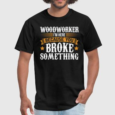 Something Woodworker Here Because You Broke Something T-Shir - Men's T-Shirt