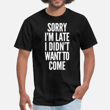 Late Sorry I'm late, I didn't want to come - Men's T-Shirt