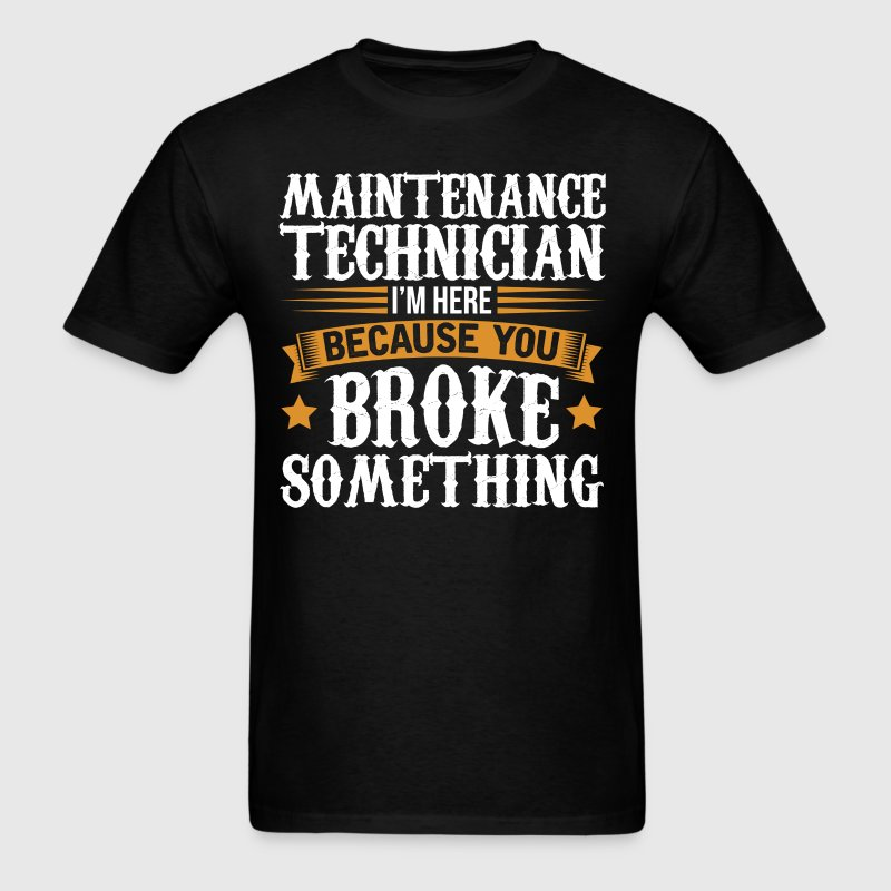Maintenance Technician Here Because You Broke Some - Men's T-Shirt