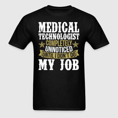 Medical Technologist Unnoticed Until I Don't Do My - Men's T-Shirt