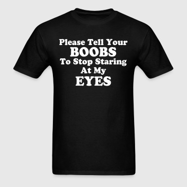 PLEASE TELL YOUR BOOBS TO STOP STARING AT MY EYES - Men's T-Shirt
