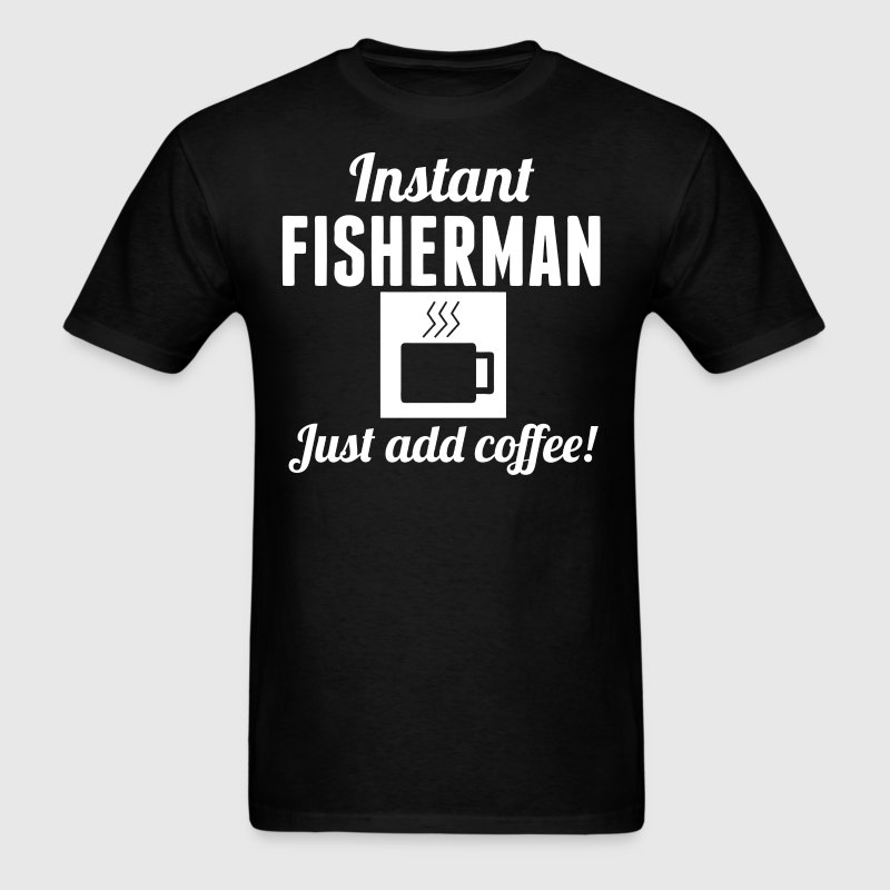 Instant Fisherman Just Add Coffee Fishing Shirt - Men's T-Shirt