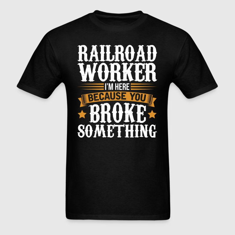 Railroad Worker Here Because You Broke Something T - Men's T-Shirt