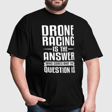 Drone Racing Is The Answer - Men's T-Shirt