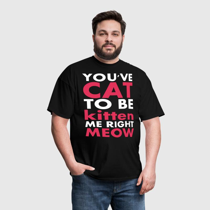 You've Cat To Be Kitten Me Right Meow - Men's T-Shirt