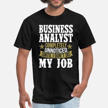 Business Analyst Business Analyst Unnoticed Until I Don't Do My Job - Men's T-Shirt
