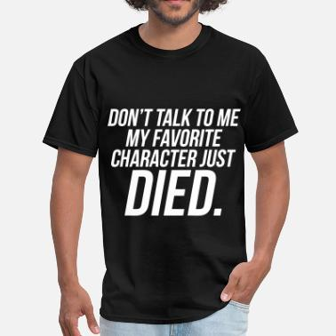 Don't Talk To Me My Favorite Character Just Died - Men's T-Shirt