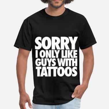 Tatted Up Sorry I Only Like Guys With Tattoos - Men's T-Shirt