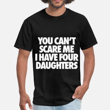 Dad Of Four You Can't Scare Me I Have Four Daughters - Men's T-Shirt