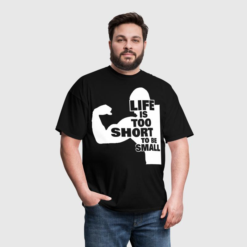 Life Is Too Short To Be Small - Men's T-Shirt