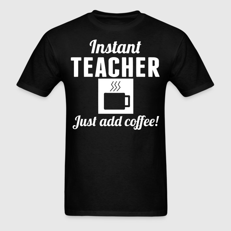 Instant Teacher Just Add Coffee Teaching Shirt - Men's T-Shirt