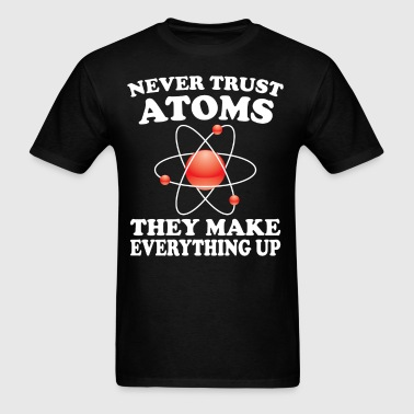 Never Trust Atoms They Make Everything Up Funny - Men's T-Shirt