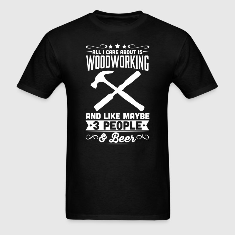 All I Care About is Woodworking T-Shirt - Men's T-Shirt