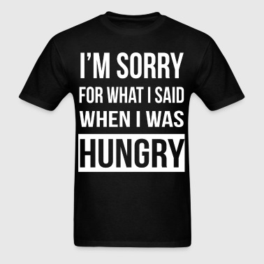 Sorry For What I Said When I Was Hungry - Men's T-Shirt