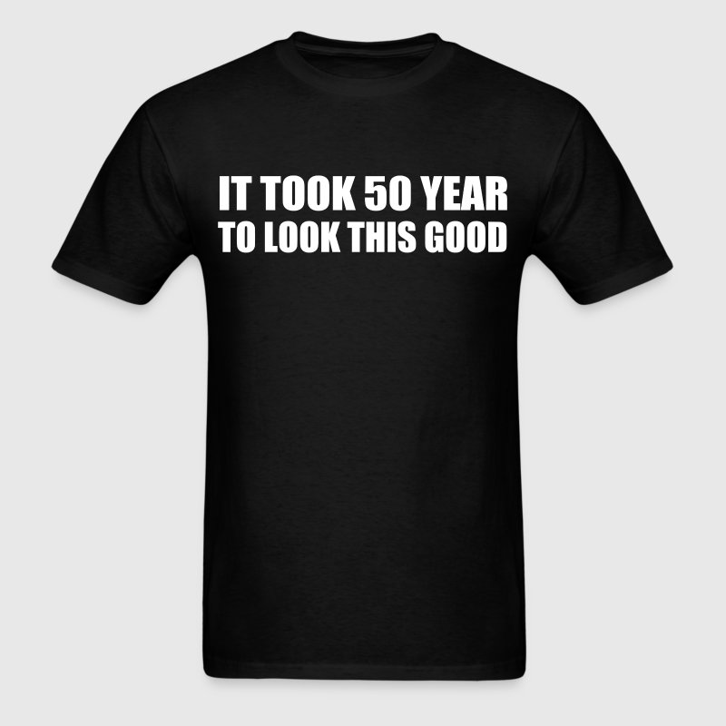 it took 50 year to look this good - Men's T-Shirt
