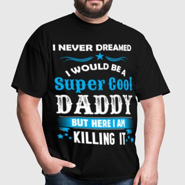 I Never Dreamed I Would Be A Super Cool Daddy - Men's T-Shirt