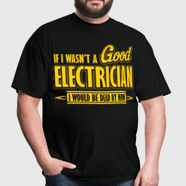 If I wasn't a good electrician, I would be dead - Men's T-Shirt