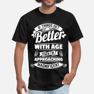 Born Better If Things Get Better With Age Then I'm Approachin - Men's T-Shirt