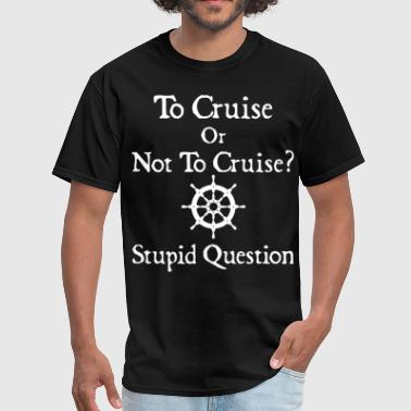 to cruise or not to cruise stupid question cruise - Men's T-Shirt