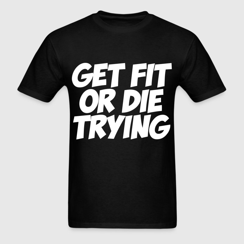 Get Fit Or Die Trying - Men's T-Shirt