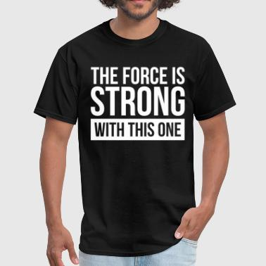 The Force THE FORCE IS STRONG WITH THIS ONE - Men's T-Shirt