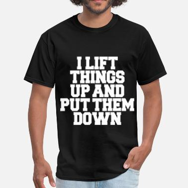 I Lift Things Up Up Put Them Down I Lift Things Up - Men's T-Shirt