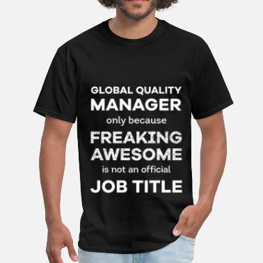 Global Quality Manager Global quality menager only because freaking aweso - Men's T-Shirt