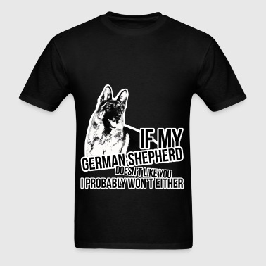 If my german shepherd doesn't like you I probably  - Men's T-Shirt