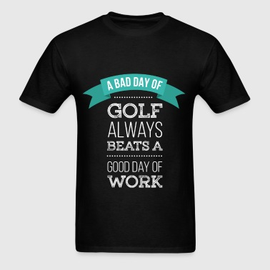 A bad day of golf always beats a good day of work  - Men's T-Shirt