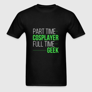 Part time cosplayer full time geek - Men's T-Shirt