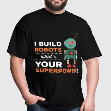 I Build Robots. What's Your superpower - Men's T-Shirt
