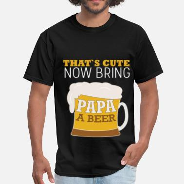 Papa Beer That's cute now bring papa a beer - Men's T-Shirt