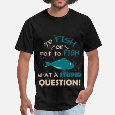 Stupid Fish To fish or not to fish what a stupid question! - Men's T-Shirt