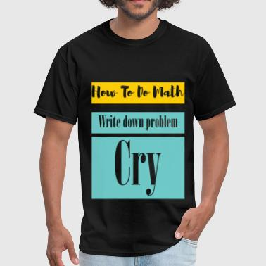 Shop How To Do Math Write Down The Problem Cry T-Shirts online ...